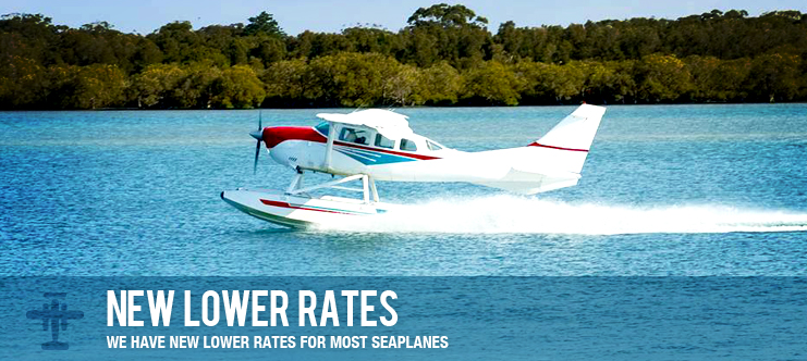 WE HAVE NEW LOWER RATES FOR MOST SEAPLANES